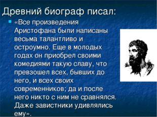 Древний биограф писал: «Все произведения Аристофана были написаны весьма тала