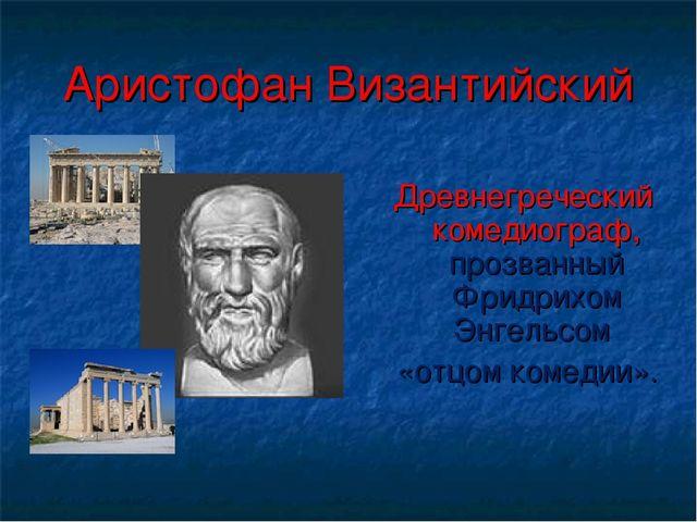 Аристофан Византийский Древнегреческий комедиограф, прозванный Фридрихом Энге...