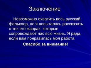 Заключение Невозможно охватить весь русский фольклор, но я попыталась рассказ