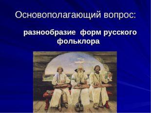 Основополагающий вопрос: разнообразие форм русского фольклора