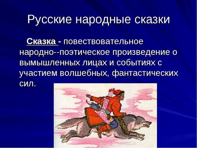 Русские народные сказки Сказка - повествовательное народно--поэтическое произ...