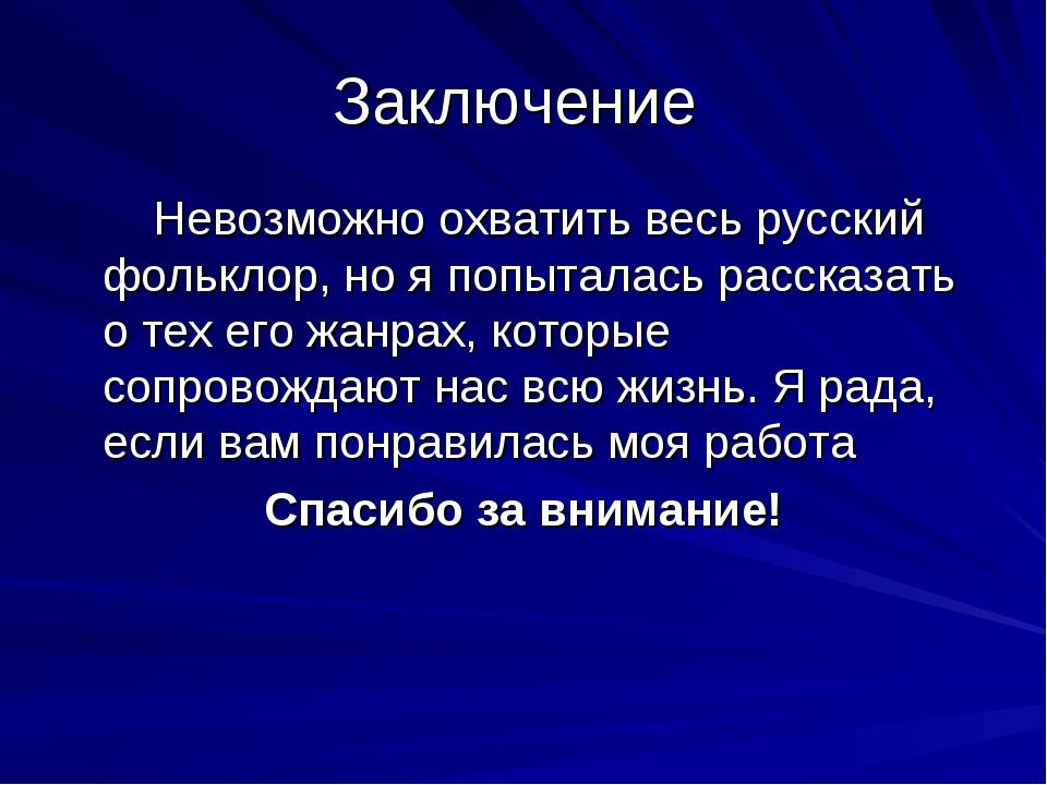 Заключение Невозможно охватить весь русский фольклор, но я попыталась рассказ...