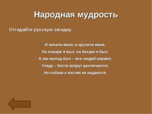Народная мудрость Отгадайте русскую загадку И копали меня, и крутили меня, На
