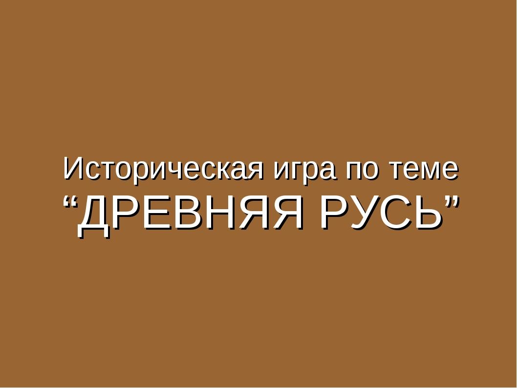 """Историческая игра по теме """"ДРЕВНЯЯ РУСЬ"""""""
