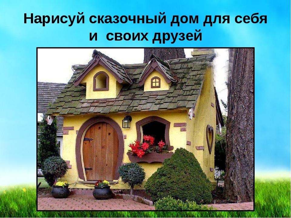 Нарисуй сказочный дом для себя и своих друзей