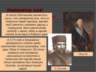 Император жив! Пётр III Е. Пугачёв В такой обстановке разнеслись слухи, что и