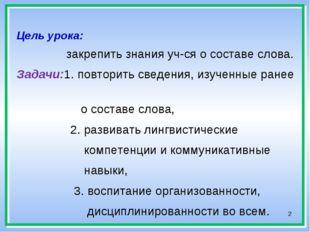 *  Цель урока: закрепить знания уч-ся о составе слова. Задачи:1. повторить с