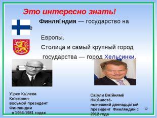 * Это интересно знать! Финля́ндия— государство на севере Европы. Столица и с