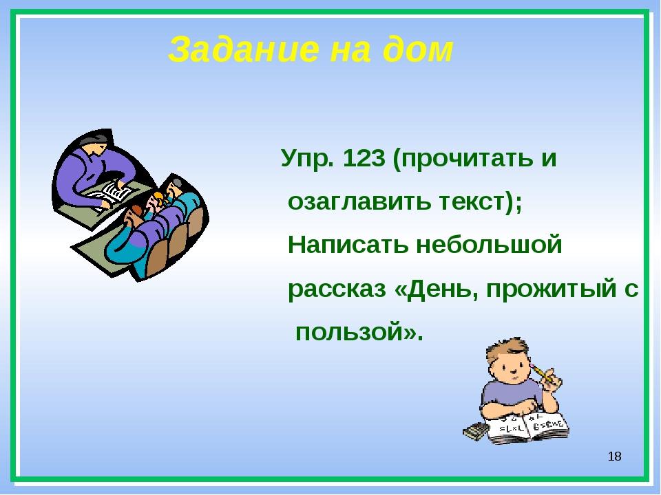 * Задание на дом Упр. 123 (прочитать и озаглавить текст); Написать небольшой...