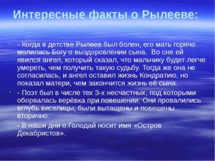 Интересные факты о Рылееве: - Когда в детстве Рылеев был болен, его мать горя
