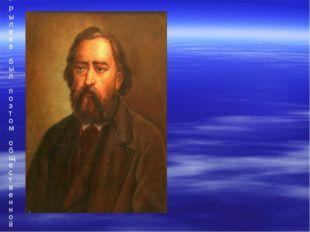 """""""Рылеев был поэтом общественной жизни своего времени, — писал Огарев. — Хотя"""