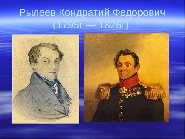 Рылеев Кондратий Федорович (1795г — 1826г)