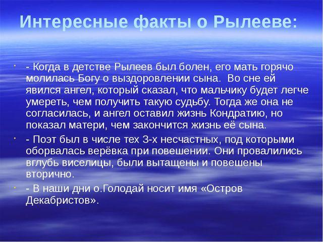 Интересные факты о Рылееве: - Когда в детстве Рылеев был болен, его мать горя...