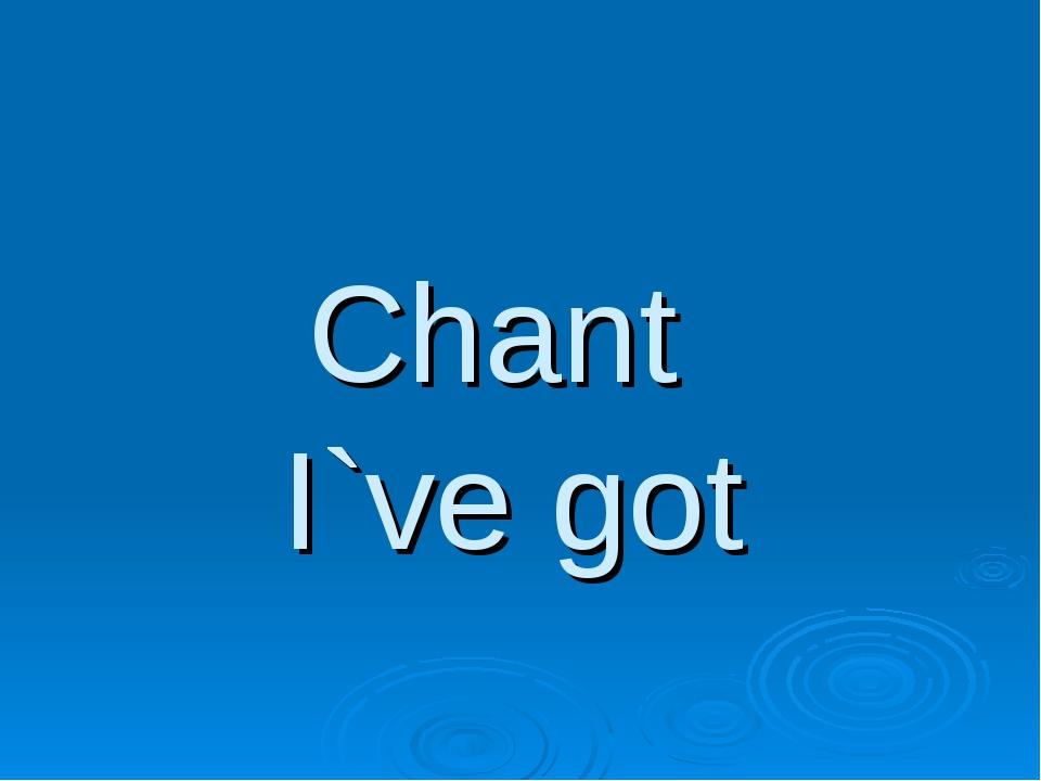 Chant I`ve got