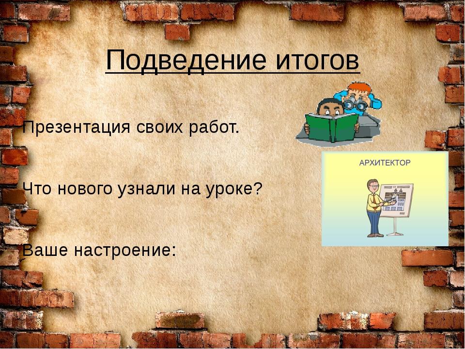 Подведение итогов Презентация своих работ. Что нового узнали на уроке? Ваше н...