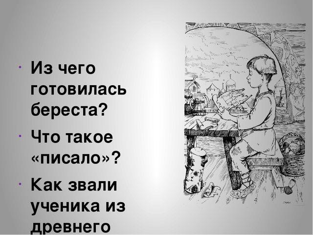 Из чего готовилась береста? Что такое «писало»? Как звали ученика из древнег...
