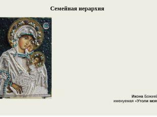 Семейная иерархия ИконаБожией Матери, именуемая «Утоли моя печали».