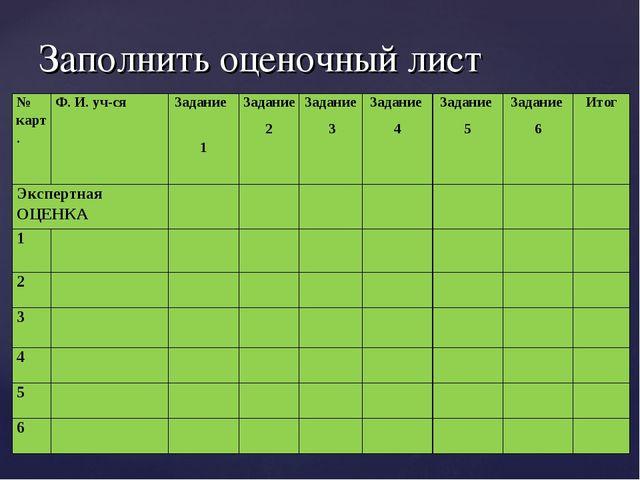 Заполнить оценочный лист № карт.Ф. И. уч-сяЗадание 1Задание 2Задание 3За...