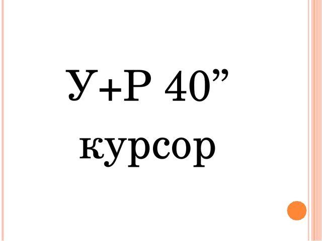 У+Р 40'' курсор