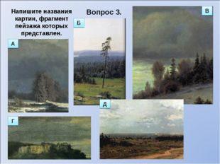 Вопрос 3. Напишите названия картин, фрагмент пейзажа которых представлен. В В