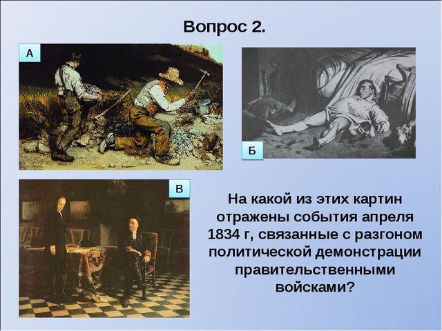 Вопрос 2. На какой из этих картин отражены события апреля 1834 г, связанные с...
