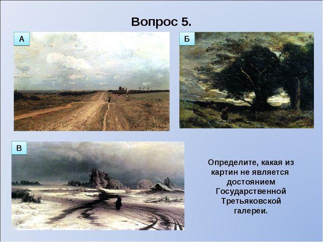 Вопрос 5. Определите, какая из картин не является достоянием Государственной...