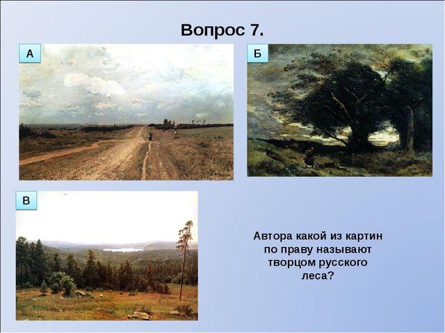 Вопрос 7. Автора какой из картин по праву называют творцом русского леса? А Б В