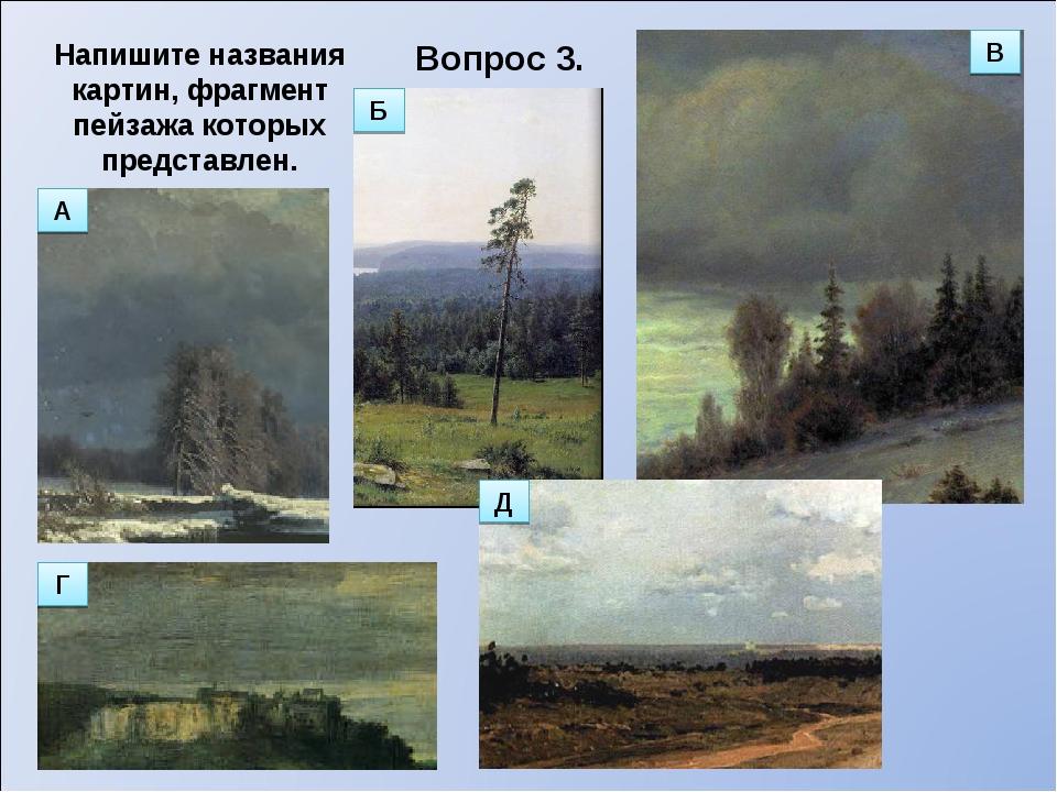 Вопрос 3. Напишите названия картин, фрагмент пейзажа которых представлен. В В...