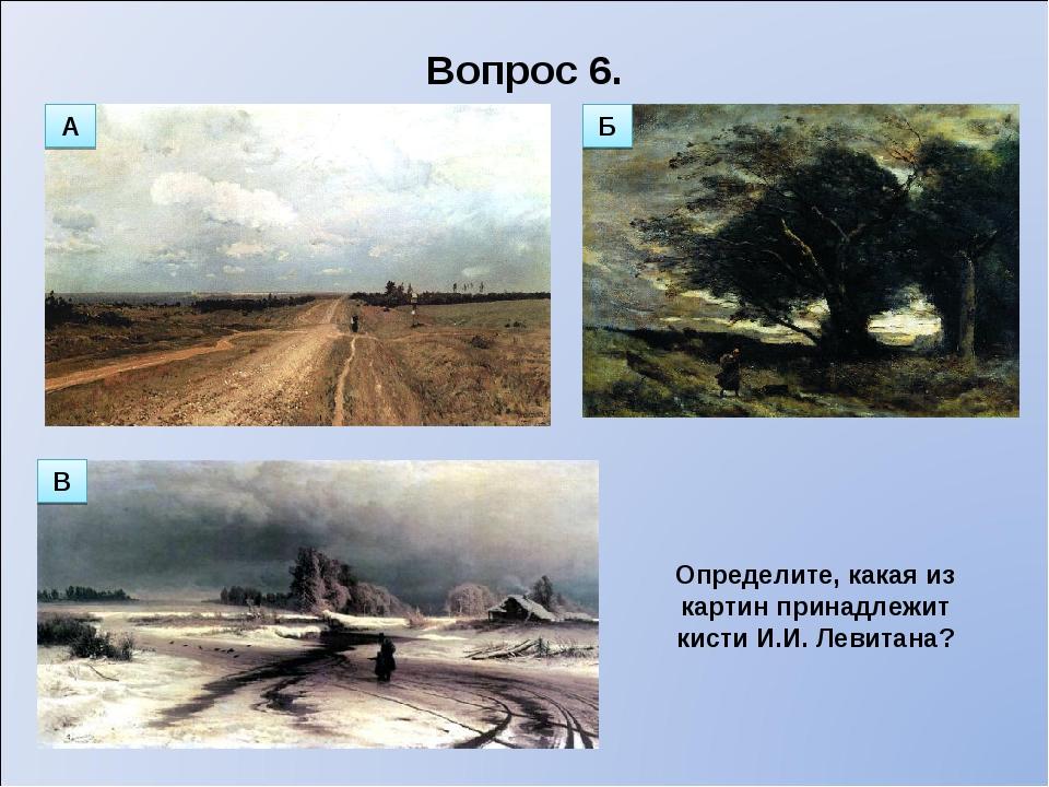 Вопрос 6. Определите, какая из картин принадлежит кисти И.И. Левитана? А В Б