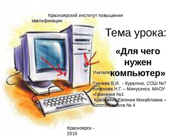 Тема урока: «Для чего нужен компьютер» Красноярский институт повышения квалиф...