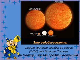 Самые крупные звезды во много (2400) раз больше Солнца. А Солнце - звезда ср