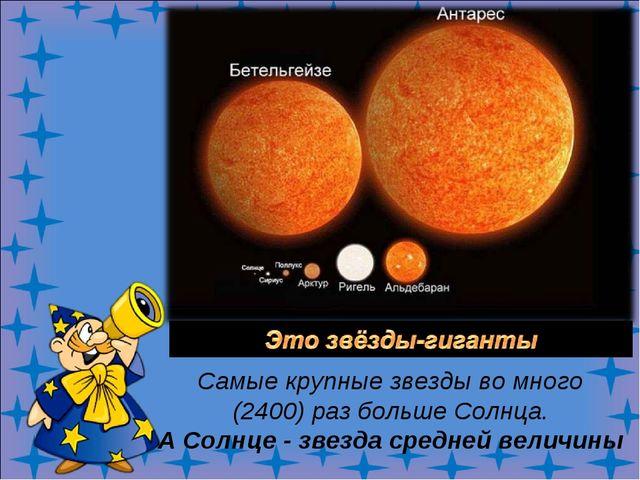 Самые крупные звезды во много (2400) раз больше Солнца. А Солнце - звезда ср...