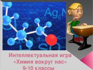 Интеллектуальная игра «Химия вокруг нас» 9-10 классы