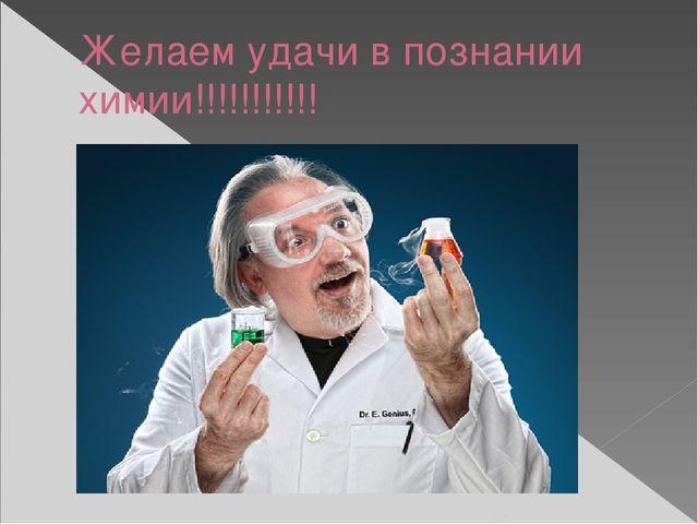 Желаем удачи в познании химии!!!!!!!!!!!