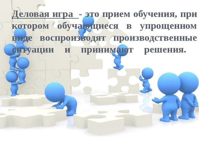 Деловая игра - это прием обучения, при котором обучающиеся в упрощенном виде...