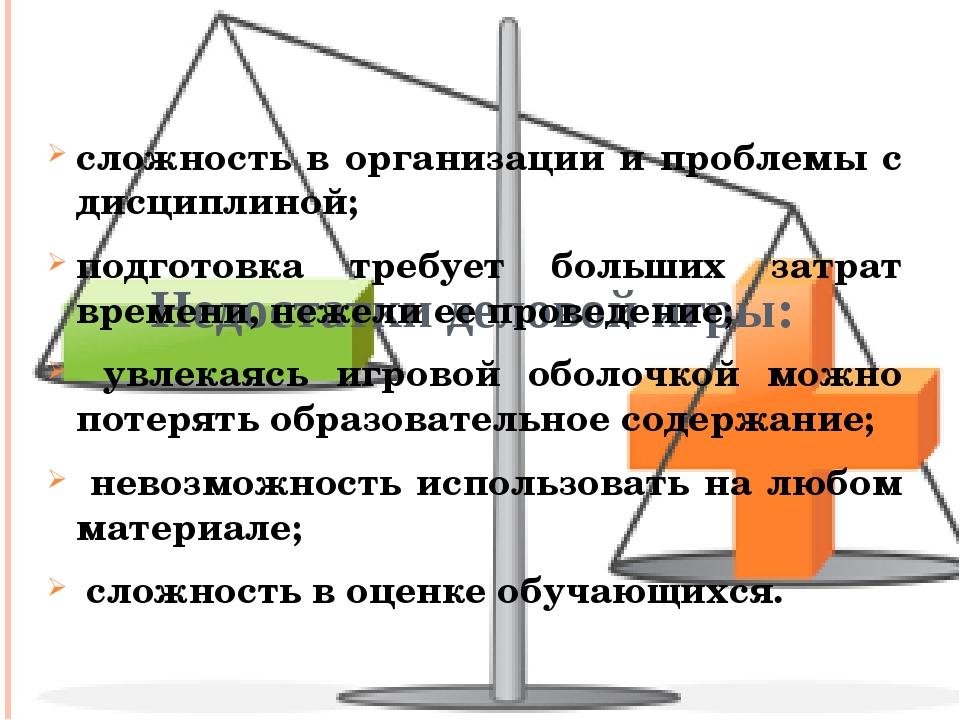 Недостатки деловой игры: сложность в организации и проблемы с дисциплиной;...