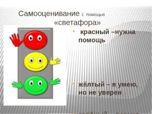 Самооценивание с помощью «светафора» красный –нужна помощь жёлтый – я умею,