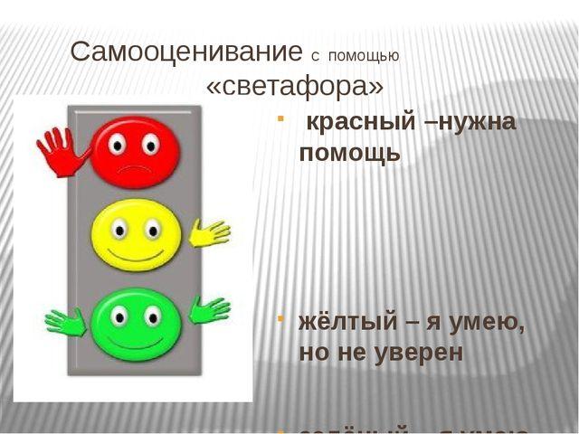 Самооценивание с помощью «светафора» красный –нужна помощь жёлтый – я умею,...