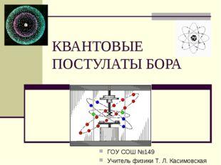 КВАНТОВЫЕ ПОСТУЛАТЫ БОРА ГОУ СОШ №149 Учитель физики Т. Л. Касимовская