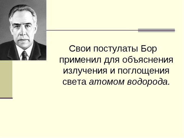 Свои постулаты Бор применил для объяснения излучения и поглощения света атомо...