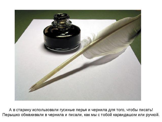 А в старину использовали гусиные перья и чернила для того, чтобы писать! Перы...