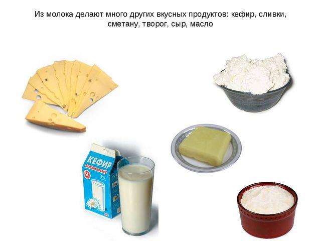 Из молока делают много других вкусных продуктов: кефир, сливки, сметану, твор...