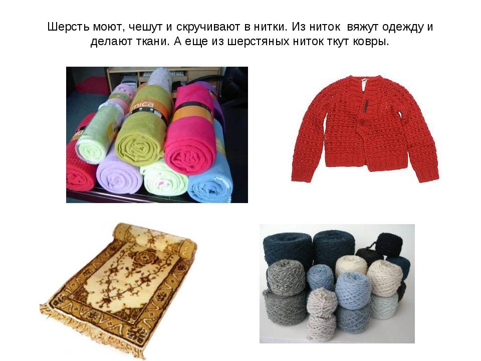 Шерсть моют, чешут и скручивают в нитки. Из ниток вяжут одежду и делают ткани...