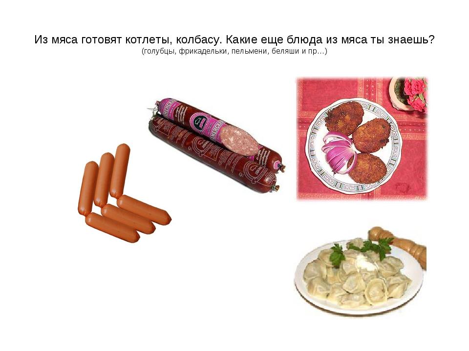 Из мяса готовят котлеты, колбасу. Какие еще блюда из мяса ты знаешь? (голубцы...