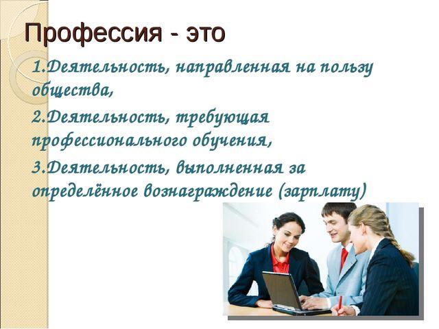 Профессия - это 1.Деятельность, направленная на пользу общества, 2.Деятельнос...