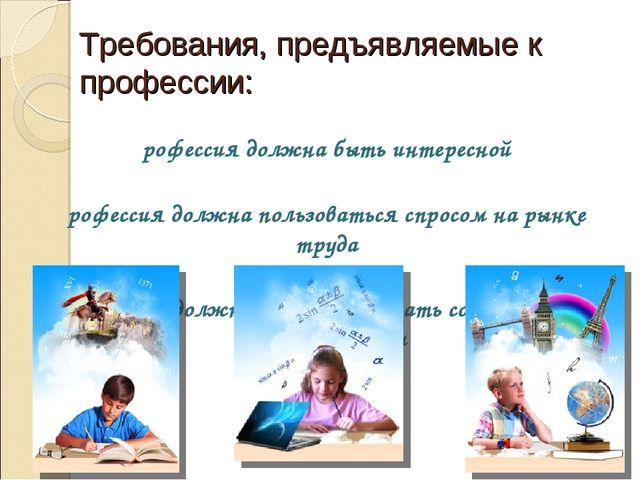 Требования, предъявляемые к профессии: Профессия должна быть интересной Профе...