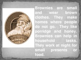 Brownies are small and wear brown clothes. They make homes where people do no