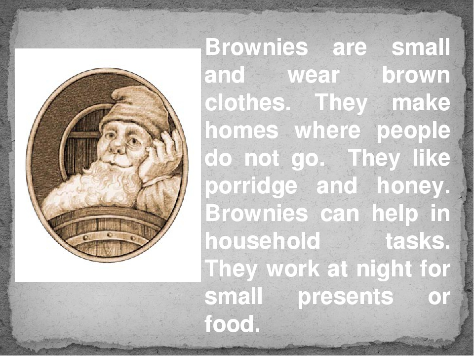 Brownies are small and wear brown clothes. They make homes where people do no...