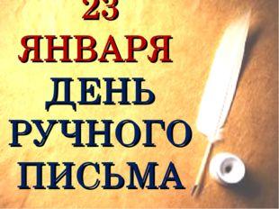 23 ЯНВАРЯ ДЕНЬ РУЧНОГО ПИСЬМА