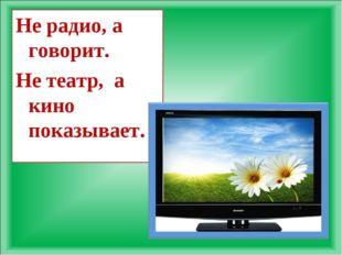 Не радио, а говорит. Не театр, а кино показывает.